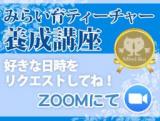 ご希望の日,10:00〜【資格取得講座@ZOOM】みらい育ティーチャー養成講座