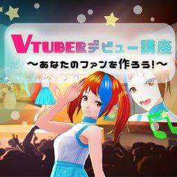 VTuberデビュー講座〜あなたのファンを作ろう!〜