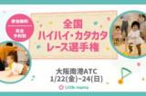 【大阪】1/22~24 全国ハイハイカタカタレース選手権
