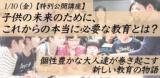 1/10(金)【特別公開講座】 子どもの未来のために、これからの本当に必要な教育とは? 個性豊か...